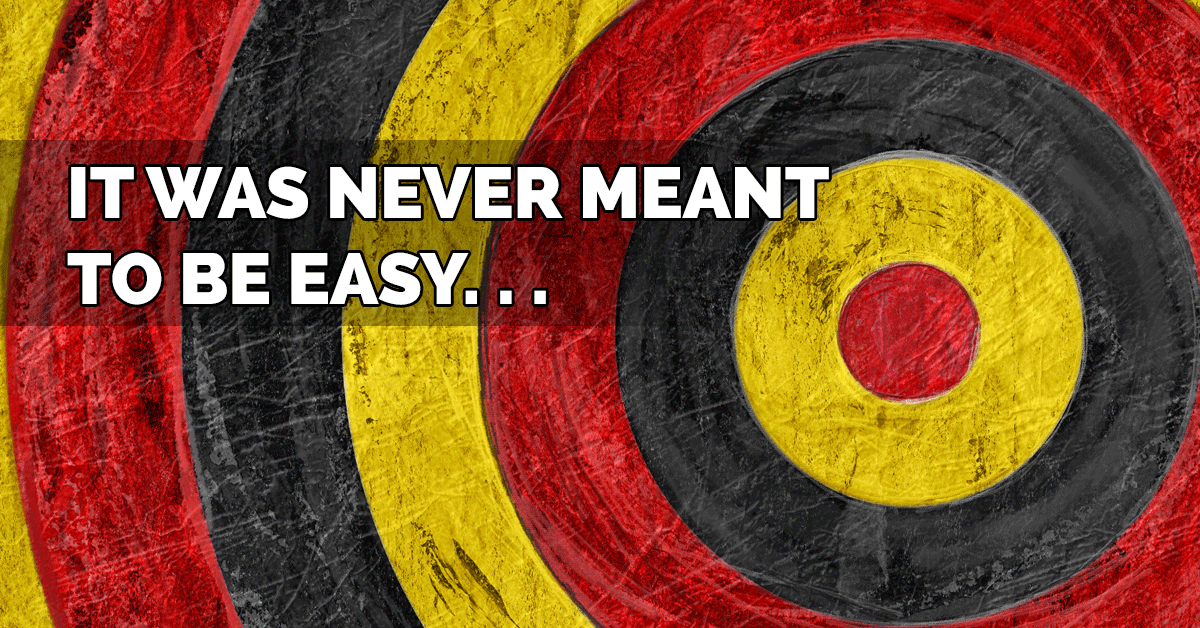 It was never meant to be easy…